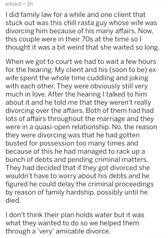 askreddit - Text - kitskill 3h I did family law for a while and one client that stuck out was this chill rasta guy whose wife was divorcing him because of his many affairs. Now, this couple were in their 70s at the time so I thought it was a bit weird that she waited so long. When we got to court we had to wait a few hours for the hearing. My client and his (soon to be) ex- wife spent the whole time cuddling and joking with each other. They were obviously still very much in love. After the heari