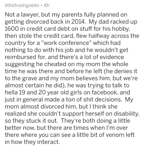 """askreddit - Text - littletrashgoblin 4h Not a lawyer, but my parents fully planned on getting divorced back in 2014. My dad racked up 1600 in credit card debt on stuff for his hobby, then stole the credit card, flew halfway across the country for a """"work conference"""" which had nothing to do with his job and he wouldn't get reimbursed for, and there's a lot of evidence suggesting he cheated on my mom the whole time he was there and before he left (he denies it to the grave and my mom believes him,"""