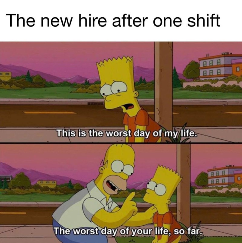 "Funny meme that reads, ""The new hire after one shift"" above a scene from The Simpsons where Homer tells Bart that his life will get much worse"