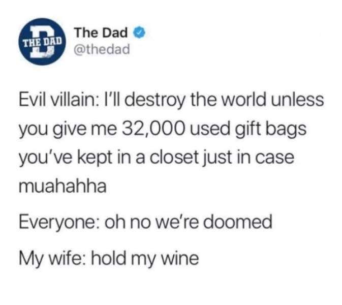 Text - The Dad THE DAD@thedad Evil villain: I'll destroy the world unless you give me 32,000 used gift bags you've kept in a closet just in case muahahha Everyone: oh no we're doomed My wife: hold my wine