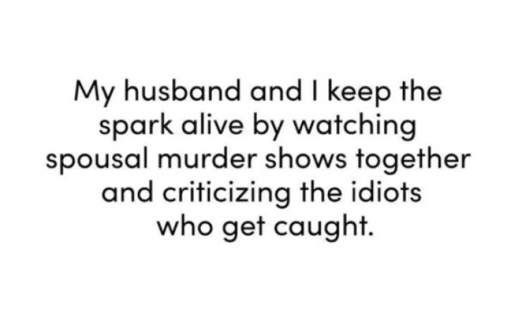 Text - My husband and I keep the spark alive by watching spousal murder shows together and criticizing the idiots who get caught.
