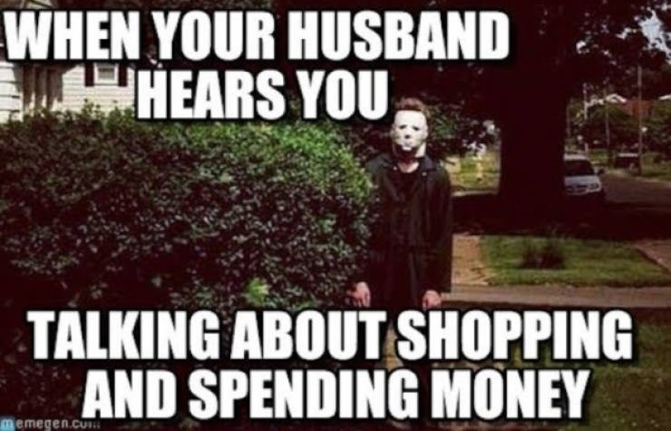 People - WHEN YOUR HUSBAND HEARS YOU TALKING ABOUT SHOPPING AND SPENDING MONEY memegen.co