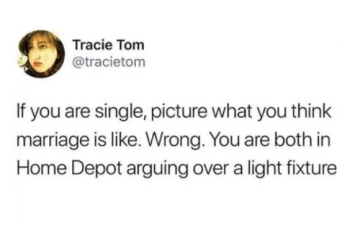 Text - Tracie Tom @tracietom If you are single, picture what you think marriage is like. Wrong. You are both in Home Depot arguing over a light fixture