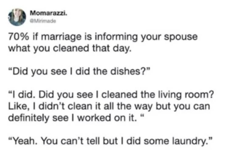 "Text - Momarazzi. OMirimade 70% if marriage is informing your spouse what you cleaned that day. ""Did you see I did the dishes?"" ""I did. Did you see I cleaned the living room? Like, I didn't clean it all the way but you can definitely see I worked on it. "" ""Yeah. You can't tell but I did some laundry."""