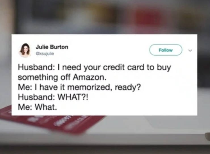 Text - Julie Burton eksujulie Follow Husband: I need your credit card to buy something off Amazon. Me: I have it memorized, ready? Husband: WHAT?! Me: What.