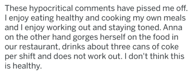 reddit - Text - These hypocritical comments have pissed me off. I enjoy eating healthy and cooking my own meals and I enjoy working out and staying toned. Anna on the other hand gorges herself on the food in our restaurant, drinks about three cans of coke per shift and does not work out. I don't think this is healthy.
