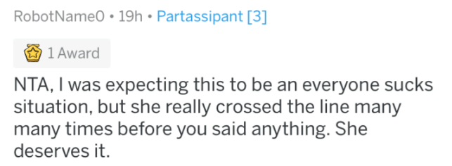 reddit - Text - RobotName0 19h Partassipant [3] 1 Award NTA, I was expecting this to be an everyone sucks situation, but she really crossed the line many many times before you said anything. She deserves it.
