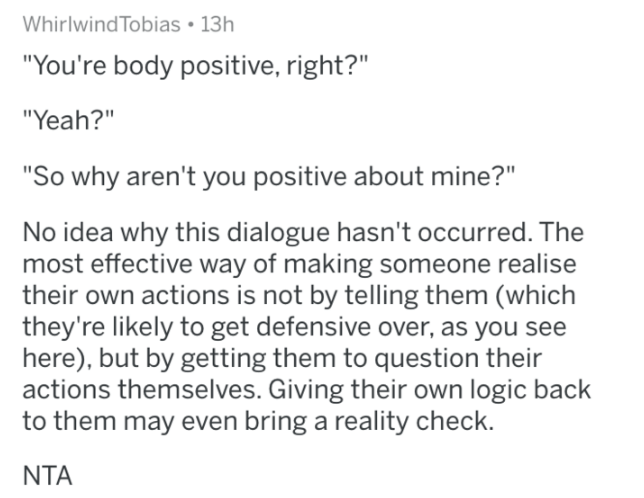 """reddit - Text - Whirlwind Tobias 13h """"You're body positive, right?"""" """"Yeah?"""" """"So why aren't you positive about mine?"""" No idea why this dialogue hasn't occurred. The most effective way of making someone realise their own actions is not by telling them (which they're likely to get defensive over, as you see here), but by getting them to question their actions themselves. Giving their own logic back to them may even bring a reality check. NTA"""