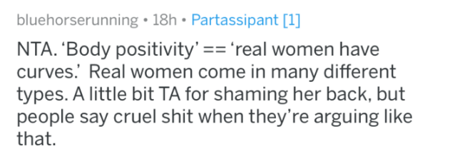 reddit - Text - bluehorserunning 18h Partassipant [1] NTA. 'Body positivity' real women have curves. Real women come in many different types. A little bit TA for shaming her back, but people say cruel shit when they're arguing like that.