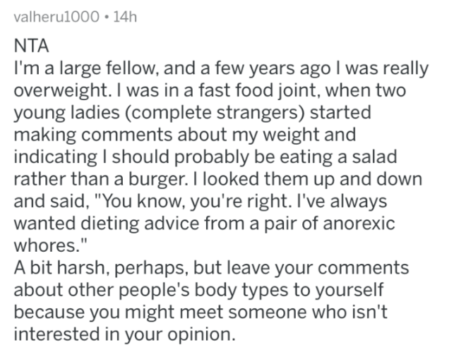 """reddit - Text - valheru1000 14h NTA I'm a large fellow, and a few years ago I was really overweight. I was in a fast food joint, when two young ladies (complete strangers) started making comments about my weight and indicating I should probably be eating a salad rather than a burger. I looked them up and down and said, """"You know, you're right. I've always wanted dieting advice from a pair of anorexic whores."""" A bit harsh, perhaps, but leave your comments about other people's body types to yourse"""