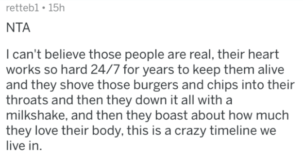 reddit - Text - retteb1 15h NTA I can't believe those people are real, their heart works so hard 24/7 for years to keep them alive and they shove those burgers and chips into their throats and then they down it all with a milkshake, and then they boast about how much they love their body, this is a crazy timeline we live in