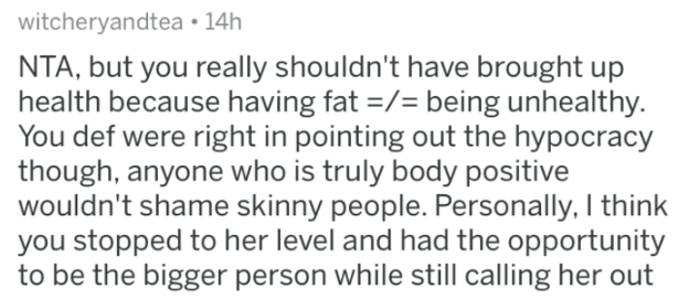 reddit - Text - witcheryandtea 14h NTA, but you really shouldn't have brought up health because having fat -/= being unhealthy. You def were right in pointing out the hypocracy though, anyone who is truly body positive wouldn't shame skinny people. Personally, I think you stopped to her level and had the opportunity to be the bigger person while still calling her out
