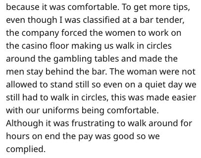 Text - because it was comfortable. To get more tips, even though I was classified at a bar tender, the company forced the women to work on the casino floor making us walk in circles around the gambling tables and made the men stay behind the bar. The woman were not allowed to stand still so even on a quiet day we still had to walk in circles, this was made easier with our uniforms being comfortable. Although it was frustrating to walk around for hours on end the pay was good so we complied