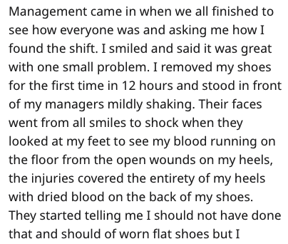 Text - Management came in when we all finished to see how everyone was and asking me how I found the shift. I smiled and said it was great with one small problem. I removed my shoes for the first time in 12 hours and stood in front of my managers mildly shaking. Their faces went from all smiles to shock when they looked at my feet to see my blood running on the floor from the open wounds on my heels, the injuries covered the entirety of my heels with dried blood on the back of my shoes. They sta