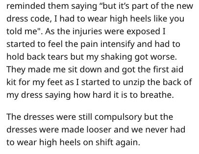 """Text - reminded them saying """"but it's part of the new dress code, I had to wear high heels like you told me"""". As the injuries were exposed I started to feel the pain intensify and had to hold back tears but my shaking got worse. They made me sit down and got the first aid kit for my feet as I started to unzip the back of my dress saying how hard it is to breathe. The dresses were still compulsory but the dresses were made looser and we never had to wear high heels on shift again"""