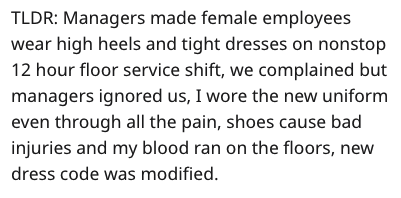 Text - TLDR: Managers made female employees wear high heels and tight dresses on nonstop 12 hour floor service shift, we complained but managers ignored us, I wore the new uniform even through all the pain, shoes cause bad injuries and my blood ran on the floors, new dress code was modified.