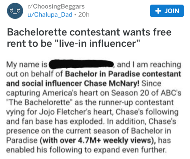 """choosing beggar - Text - r/ChoosingBeggars u/Chalupa_Dad 20h JOIN Bachelorette contestant wants free rent to be """"live-in influencer"""" My name is out on behalf of Bachelor in Paradise contestant and I am reaching and social influencer Chase McNary! Since capturing America's heart on Season 20 of ABC's """"The Bachelorette"""" as the runner-up contestant vying for Jojo Fletcher's heart, Chase's following and fan base has exploded. In addition, Chase's presence on the current season of Bachelor in Paradis"""