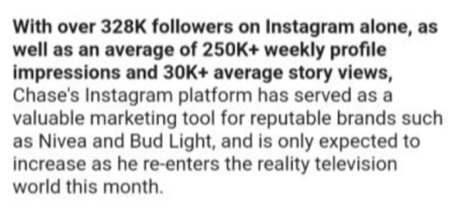 choosing beggar - Text - With over 328K followers on Instagram alone, as well as an average of 250K+ weekly profile impressions and 30K+ average story views, Chase's Instagram platform has served as a valuable marketing tool for reputable brands such as Nivea and Bud Light, and is only expected to increase as he re-enters the reality television world this month.