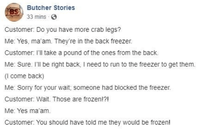 facebook - Text - BS Butcher Stories 33 mins Customer: Do you have more crab legs? Me: Yes, ma'am. They're in the back freezer Customer: I'll take a pound of the ones from the back. Me: Sure. I'll be right back, I need to run to the freezer to get them. (I come back) Me: Sorry for your wait; someone had blocked the freezer. Customer: Wait. Those are frozen!?! Me: Yes ma'am. Customer: You should have told me they would be frozen!