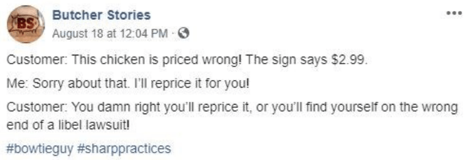 facebook - Text - BSButcher Stories August 18 at 12:04 PM Customer: This chicken is priced wrong! The sign says $2.99 Me: Sorry about that. I'll reprice it for you! Customer: You damn right you'll reprice it, or you'll find yourself on the wrong end of a libel lawsuit! #bowtieguy #sharppractices