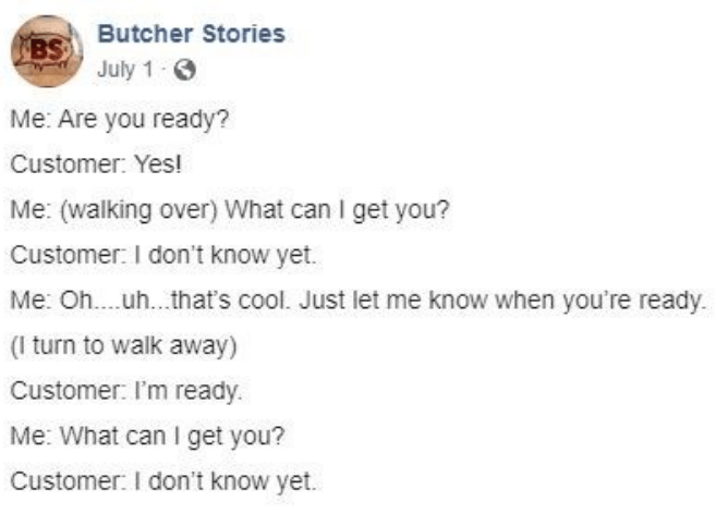 facebook - Text - BSButcher Stories July 1 Me: Are you ready? Customer: Yes! Me: (walking over) What can I get you? Customer: I don't know yet. Me: O... .uh.. .that's cool. Just let me know when you're ready. (I turn to walk away) Customer: I'm ready. Me: What can I get you? Customer: I don't know yet.