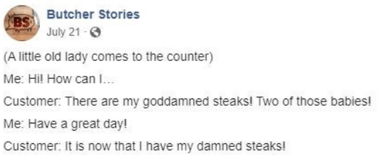 facebook - Text - BSButcher Stories July 21- (A little old lady comes to the counter) Me: Hil How can .. Customer: There are my goddamned steaks! Two of those babies! Me: Have a great day! Customer: It is now that I have my damned steaks!