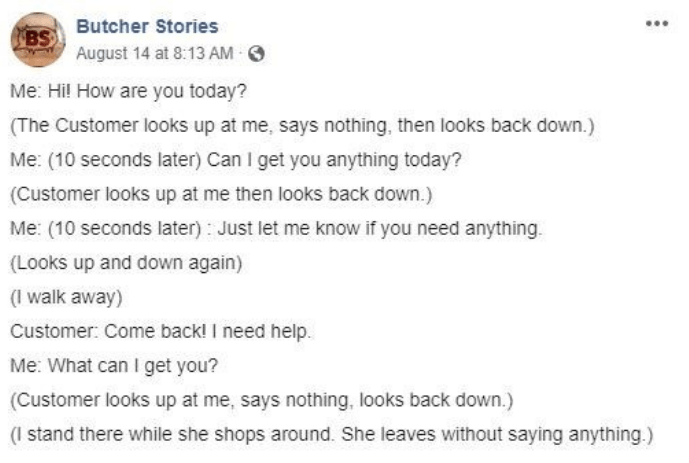 facebook - Text - BS Butcher Stories August 14 at 8:13 AM Me: Hil How are you today? (The Customer looks up at me, says nothing, then looks back down.) Me: (10 seconds later) Can I get you anything today? (Customer looks up at me then looks back down.) Me: (10 seconds later) Just let me know if you need anything (Looks up and down again) (I walk away) Customer: Come back! I need help. Me: What can I get you? (Customer looks up at me, says nothing, looks back down.) (I stand there while she shops
