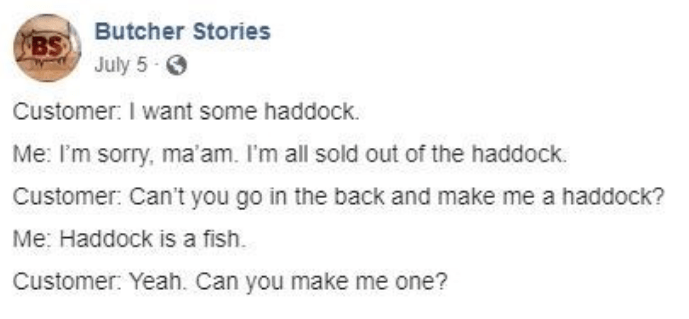 facebook - Text - Butcher Stories BS July 5- Customer: I want some haddock. Me: I'm sorry, ma'am. I'm all sold out of the haddock. Customer: Can't you go in the back and make me a haddock? Me: Haddock is a fish Customer: Yeah. Can you make me one?