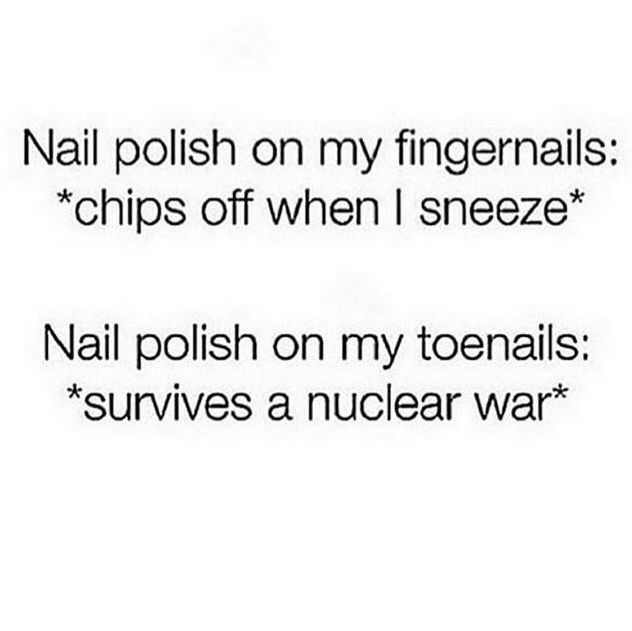 Text - Nail polish on my fingernails: *chips off when I sneeze* Nail polish on my toenails: *survives a nuclear war*