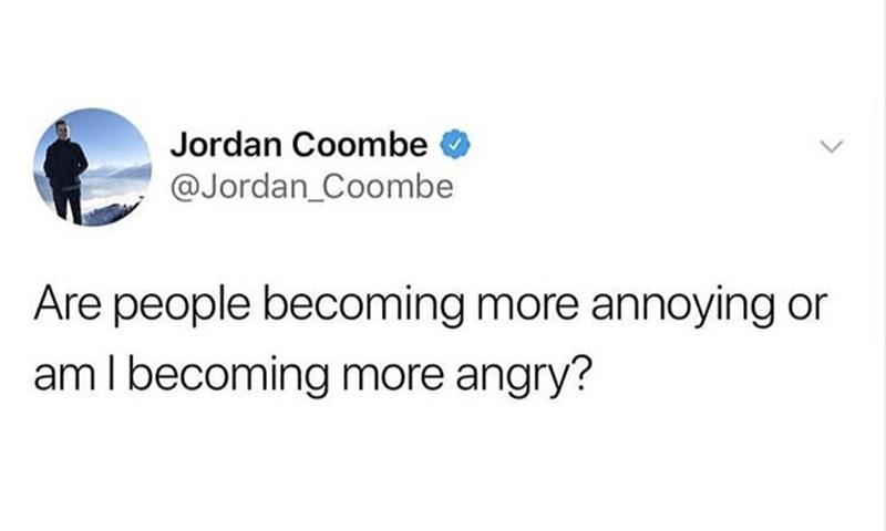 Text - Jordan Coombe @Jordan_Coombe Are people becoming more annoying or am I becoming more angry?