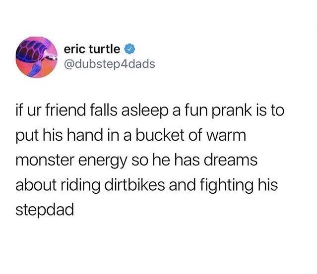 Text - eric turtle @dubstep4dads if ur friend falls asleep a fun prank is to put his hand in a bucket of warm monster energy so he has dreams about riding dirtbikes and fighting his stepdad
