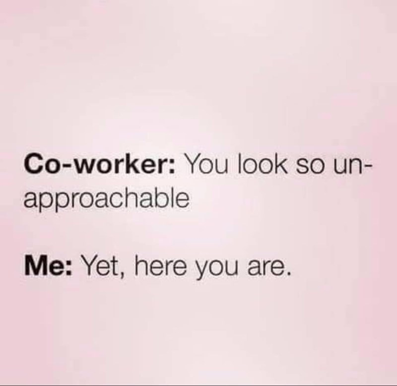 Text - Co-worker: You look so un- approachable Me: Yet, here you are.