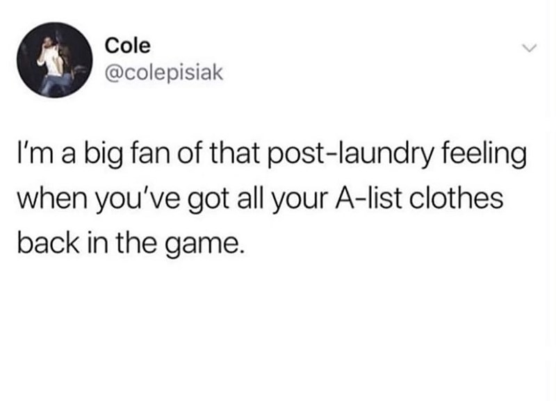 Text - Cole @colepisiak I'm a big fan of that post-laundry feeling when you've got all your A-list clothes back in the game.
