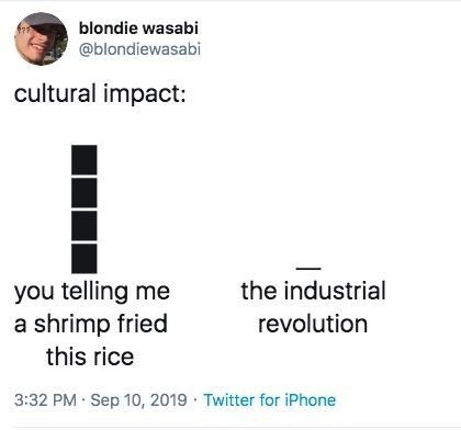 Text - blondie wasabi @blondiewasabi cultural impact: you telling me a shrimp fried the industrial revolution this rice 3:32 PM Sep 10, 2019 Twitter for iPhone
