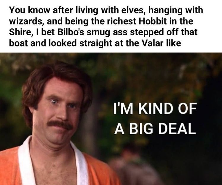 Text - You know after living with elves, hanging with wizards, and being the richest Hobbit in the Shire, I bet Bilbo's smug ass stepped off that boat and looked straight at the Valar like I'M KIND OF A BIG DEAL
