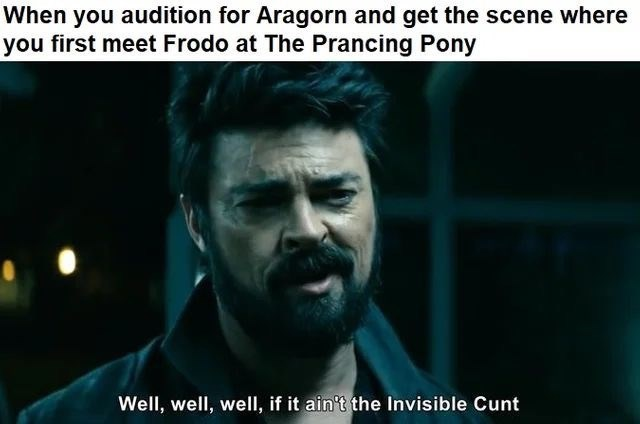 Movie - When you audition for Aragorn and get the scene where you first meet Frodo at The Prancing Pony Well, well, well, if it ain't the Invisible Cunt
