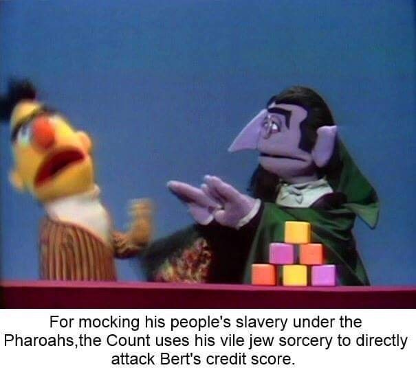Animated cartoon - For mocking his people's slavery under the Pharoahs,the Count uses his vile jew sorcery to directly attack Bert's credit score