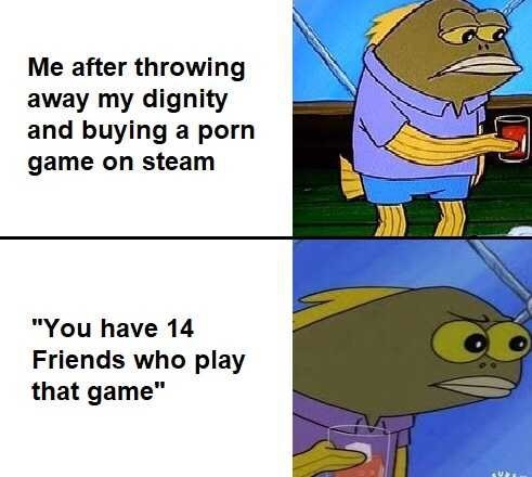 "Cartoon - Me after throwing away my dignity and buying a porn game on steam ""You have 14 Friends who play that game"""
