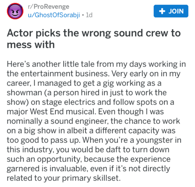 reddit - Text - r/ProRevenge u/GhostOfSorabji 1d JOIN Actor picks the wrong sound crew to mess with Here's another little tale from my days working in the entertainment business. Very early on in my career, I managed to get a gig working as a showman (a person hired in just to work the show) on stage electrics and follow spots on a major West End musical. Even though I was nominally a sound engineer, the chance to work on a big show in albeit a different capacity was too good to pass up. When yo