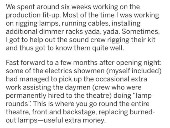 reddit - Text - We spent around six weeks working on the production fit-up. Most of the time I was working on rigging lamps, running cables, installing additional dimmer racks yada, yada. Sometimes, I got to help out the sound crew rigging their kit and thus got to know them quite well. Fast forward to a few months after opening night: some of the electrics showmen (myself included) had managed to pick up the occasional extra work assisting the daymen (crew who were permanently hired to the thea