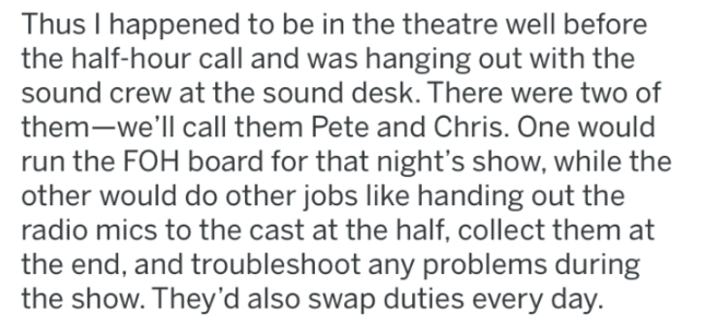 reddit - Text - Thus I happened to be in the theatre well before the half-hour call and was hanging out with the sound crew at the sound desk. There were two of them-we'll call them Pete and Chris. One would run the FOH board for that night's show, while the other would do other jobs like handing out the radio mics to the cast at the half, collect them at the end, and troubleshoot any problems during the show. They'd also swap duties every day