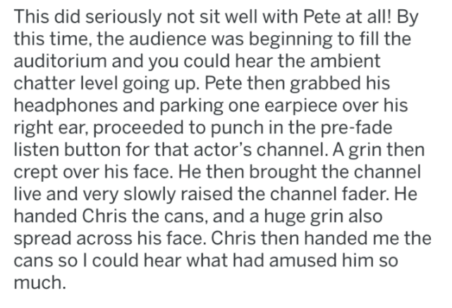 reddit - Text - This did seriously not sit well with Pete at all! By this time, the audience was beginning to fill the auditorium and you could hear the ambient chatter level going up. Pete then grabbed his headphones and parking one earpiece over his right ear, proceeded to punch in the pre-fade listen button for that actor's channel. A grin then crept over his face. He then brought the channel live and very slowly raised the channel fader. He handed Chris the cans, and a huge grin also spread