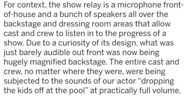"reddit - Text - For context, the show relay is a microphone front- of-house and a bunch of speakers all over the backstage and dressing room areas that allow cast and crew to listen in to the progress of a show. Due to a curiosity of its design, what was just barely audible out front was now being hugely magnified backstage. The entire cast and crew, no matter where they were, were being subjected to the sounds of our actor ""dropping the kids off at the pool"" at practically full volume."