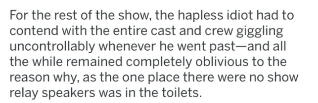 reddit - Text - For the rest of the show, the hapless idiot had to contend with the entire cast and crew giggling uncontrollably whenever he went past-and all the while remained completely oblivious to the reason why, as the one place there were no show relay speakers was in the toilets.