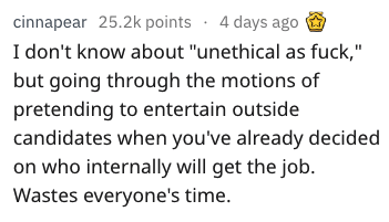 "Text - cinnapear 25.2k points. 4 days ago I don't know about ""unethical as fuck,"" but going through the motions of pretending to entertain outside candidates when you've already decided on who internally will get the job. Wastes everyone's time."