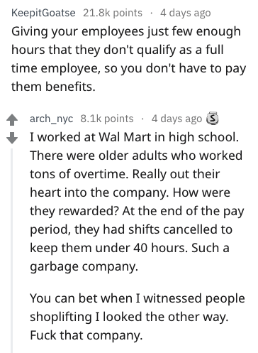 Text - KeepitGoatse 21.8k points 4 days ago Giving your employees just few enough hours that they don't qualify as a full time employee, so you don't have to pay them benefits arch_nyc 8.1k points 4 days ago 3 I worked at Wal Mart in high school. There were older adults who worked tons of overtime. Really out their heart into the company. How were they rewarded? At the end of the pay period, they had shifts cancelled to keep them under 40 hours. Such a garbage company You can bet when I witnesse