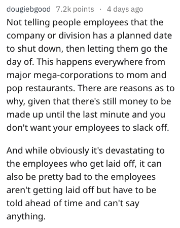 Text - dougiebgood 7.2k points 4 days ago Not telling people employees that the company or division has a planned date to shut down, then letting them go the day of. This happens everywhere from major mega-corporations to mom and pop restaurants. There are reasons as to why, given that there's still money to be made up until the last minute and you don't want your employees to slack off. And while obviously it's devastating to the employees who get laid off, it can also be pretty bad to the empl