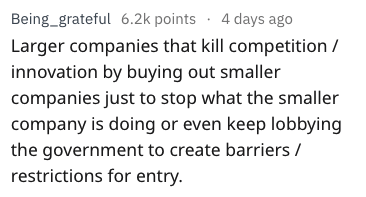 Text - 4 days ago Being_grateful 6.2k points Larger companies that kill competition innovation by buying out smaller companies just to stop what the smaller company is doing or even keep lobbying the government to create barriers/ restrictions for entry.