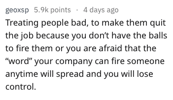 "Text - geoxsp 5.9k points 4 days ago Treating people bad, to make them quit the job because you don't have the balls to fire them or you are afraid that the ""Word"" your company can fire someone anytime will spread and you will lose control"