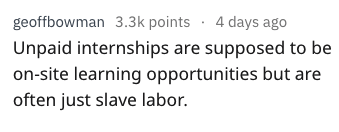 Text - geoffbowman 3.3k points 4 days ago Unpaid internships are supposed to be on-site learning opportunities but are often just slave labor.